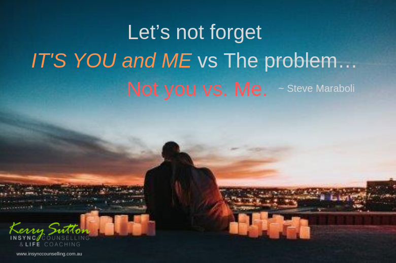 Let's not forget it's you and me vs. The problem… Not you vs. Me. ~ Steve Maraboli